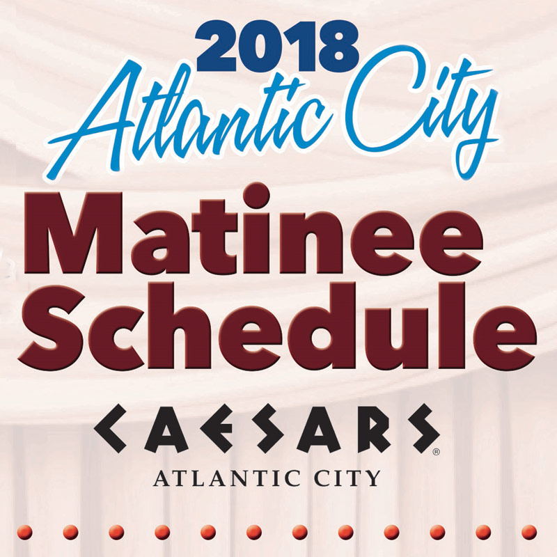 2018 Atlantic City Matinee Schedule